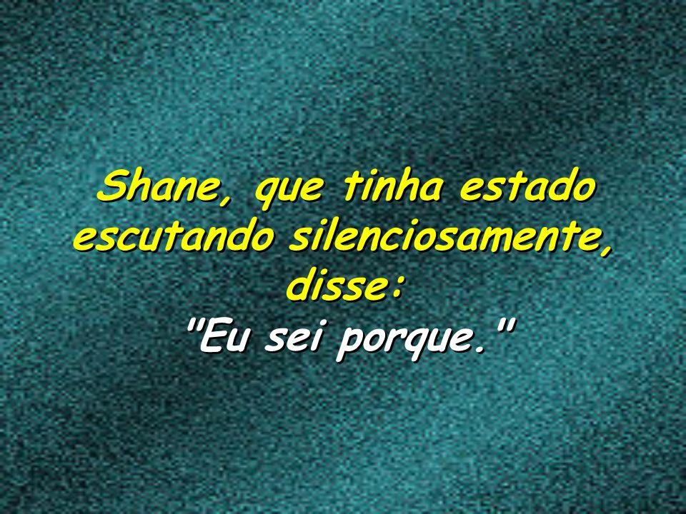 Shane, que tinha estado escutando silenciosamente, disse: Eu sei porque.