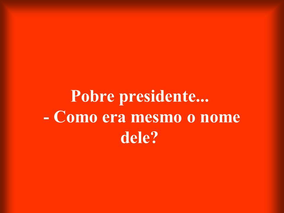 Pobre presidente... - Como era mesmo o nome dele