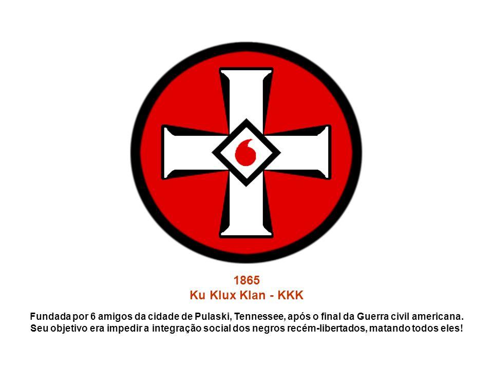 1865 Ku Klux Klan - KKK. Fundada por 6 amigos da cidade de Pulaski, Tennessee, após o final da Guerra civil americana.
