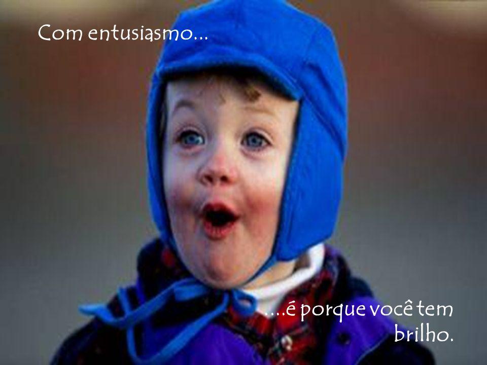Com entusiasmo... ....é porque você tem brilho.