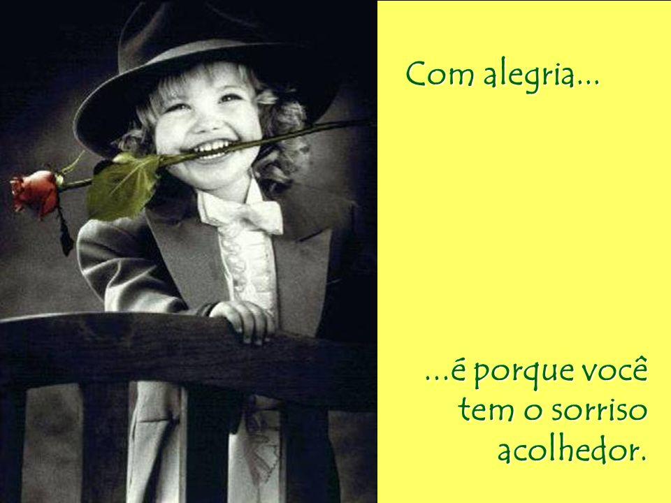 Com alegria... ...é porque você tem o sorriso acolhedor.