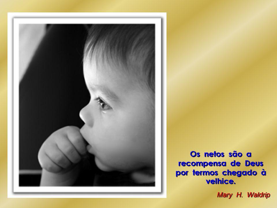 Os netos são a recompensa de Deus por termos chegado à velhice.
