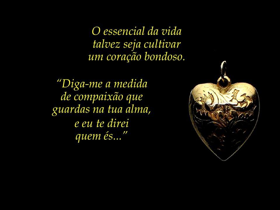 O essencial da vida talvez seja cultivar. um coração bondoso. Diga-me a medida. de compaixão que.