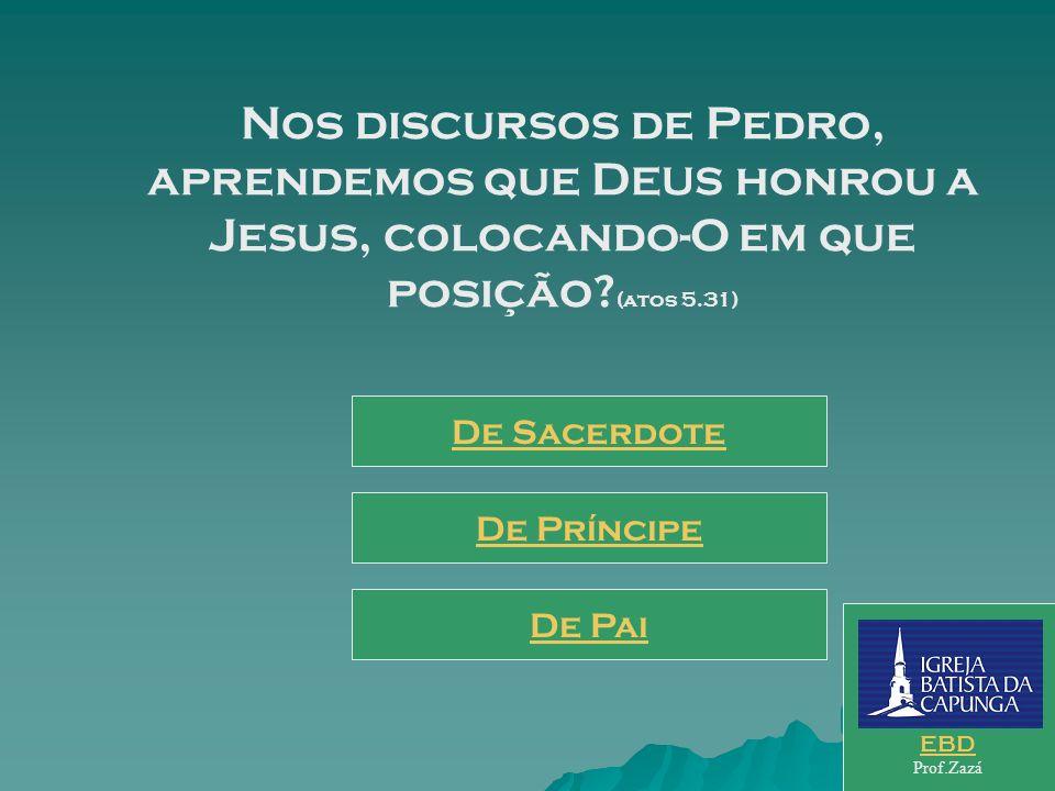 Nos discursos de Pedro, aprendemos que DEUS honrou a Jesus, colocando-O em que posição (atos 5.31)