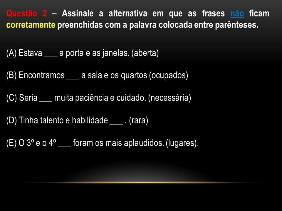 Questão 2 – Assinale a alternativa em que as frases não ficam corretamente preenchidas com a palavra colocada entre parênteses.