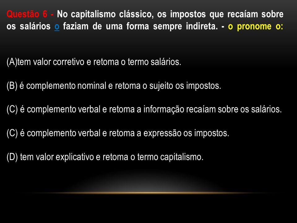 Questão 6 - No capitalismo clássico, os impostos que recaíam sobre os salários o faziam de uma forma sempre indireta. - o pronome o: