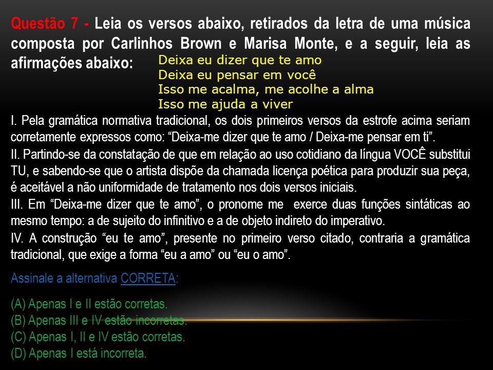 Questão 7 - Leia os versos abaixo, retirados da letra de uma música composta por Carlinhos Brown e Marisa Monte, e a seguir, leia as afirmações abaixo: