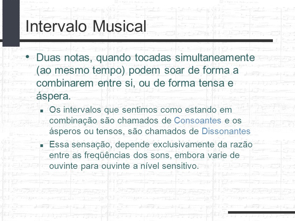 Intervalo MusicalDuas notas, quando tocadas simultaneamente (ao mesmo tempo) podem soar de forma a combinarem entre si, ou de forma tensa e áspera.
