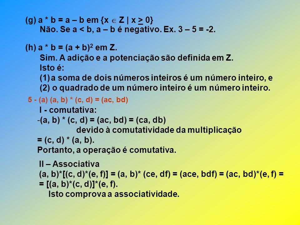 (g) a * b = a – b em {x  Z | x > 0}