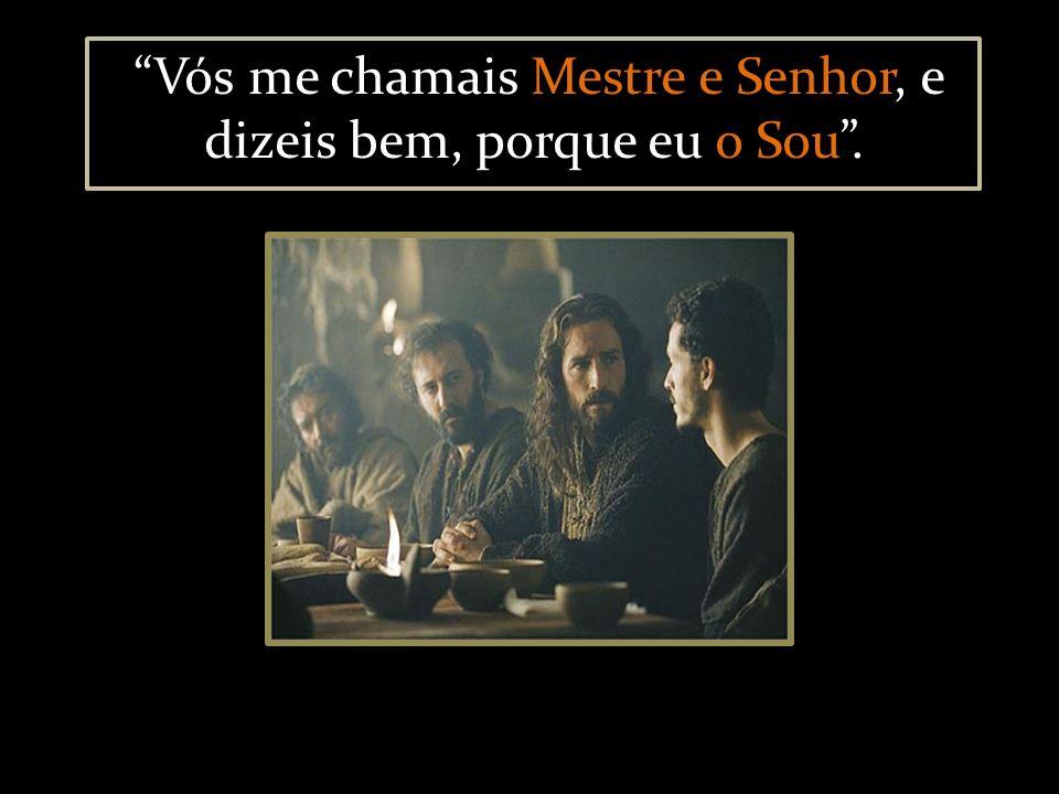 Vós me chamais Mestre e Senhor, e dizeis bem, porque eu o Sou .