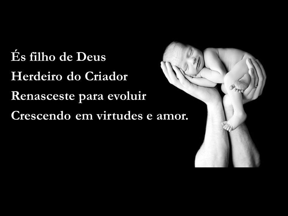 És filho de Deus Herdeiro do Criador Renasceste para evoluir Crescendo em virtudes e amor.