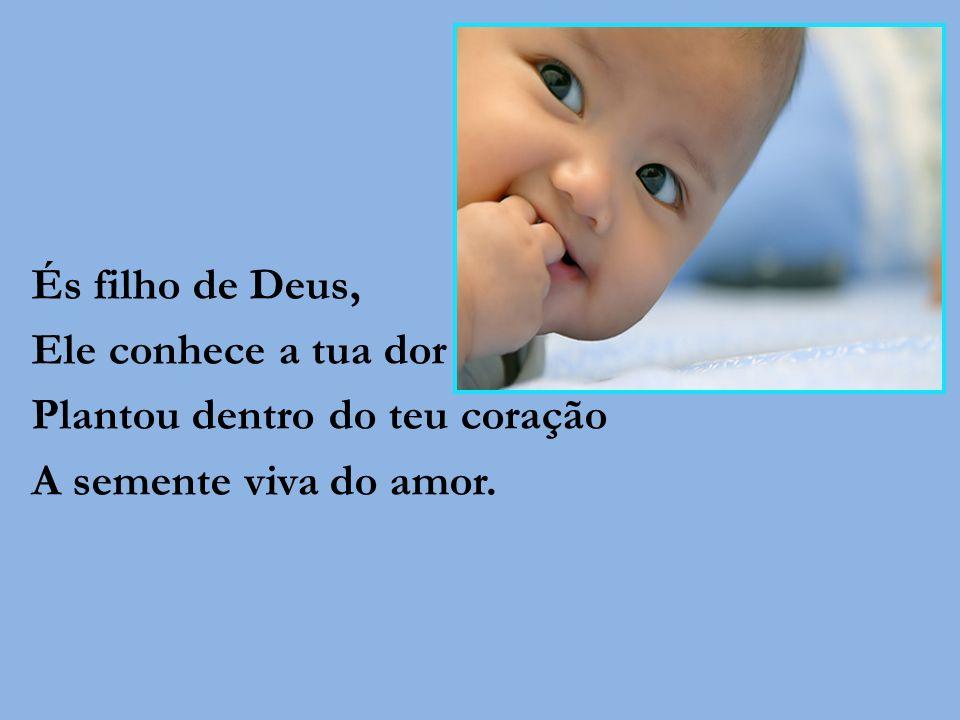 És filho de Deus, Ele conhece a tua dor Plantou dentro do teu coração A semente viva do amor.