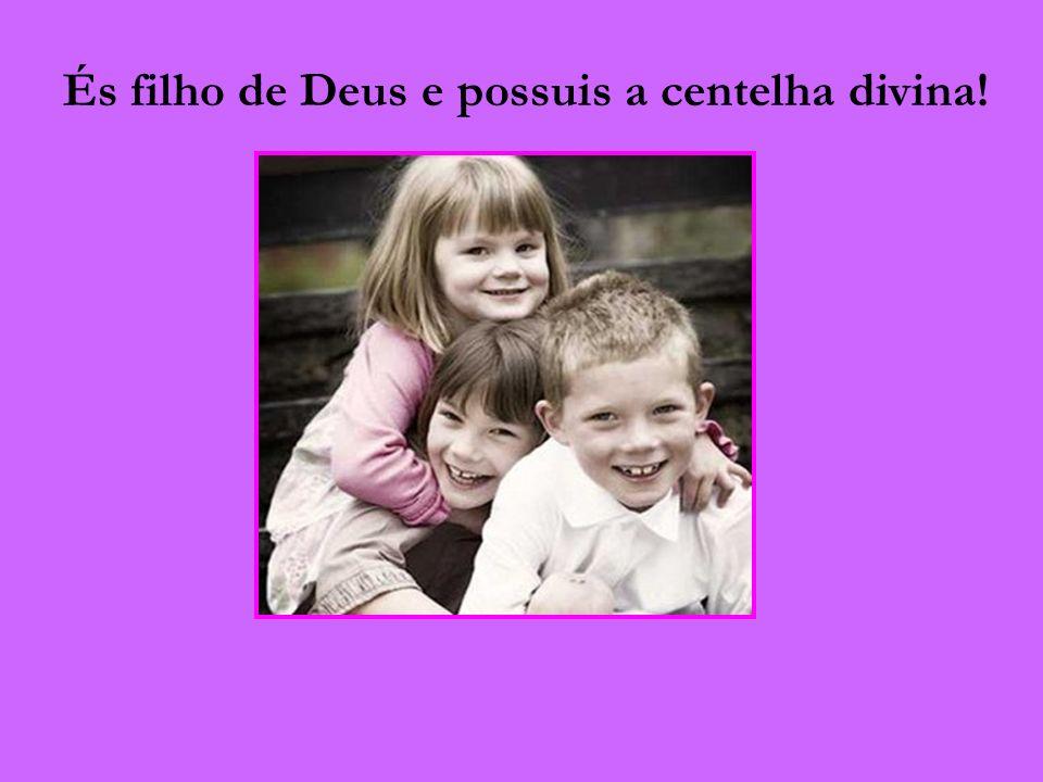 És filho de Deus e possuis a centelha divina!
