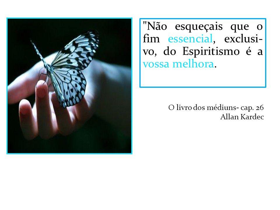 Não esqueçais que o fim essencial, exclusi-vo, do Espiritismo é a vossa melhora...