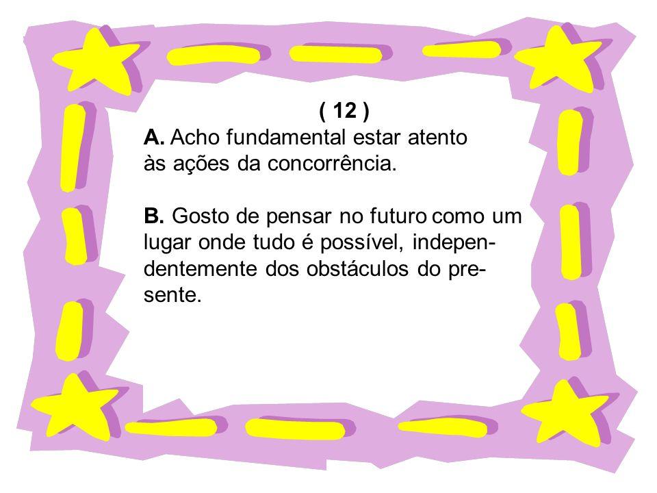 ( 12 ) A. Acho fundamental estar atento. às ações da concorrência. B. Gosto de pensar no futuro como um.