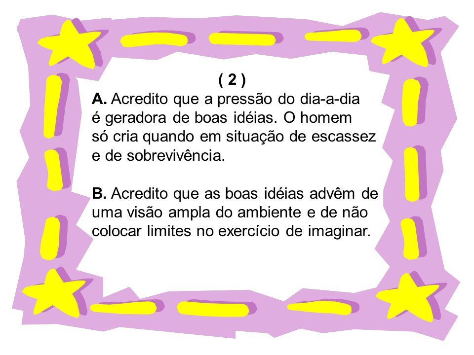 ( 2 ) A. Acredito que a pressão do dia-a-dia. é geradora de boas idéias. O homem. só cria quando em situação de escassez.