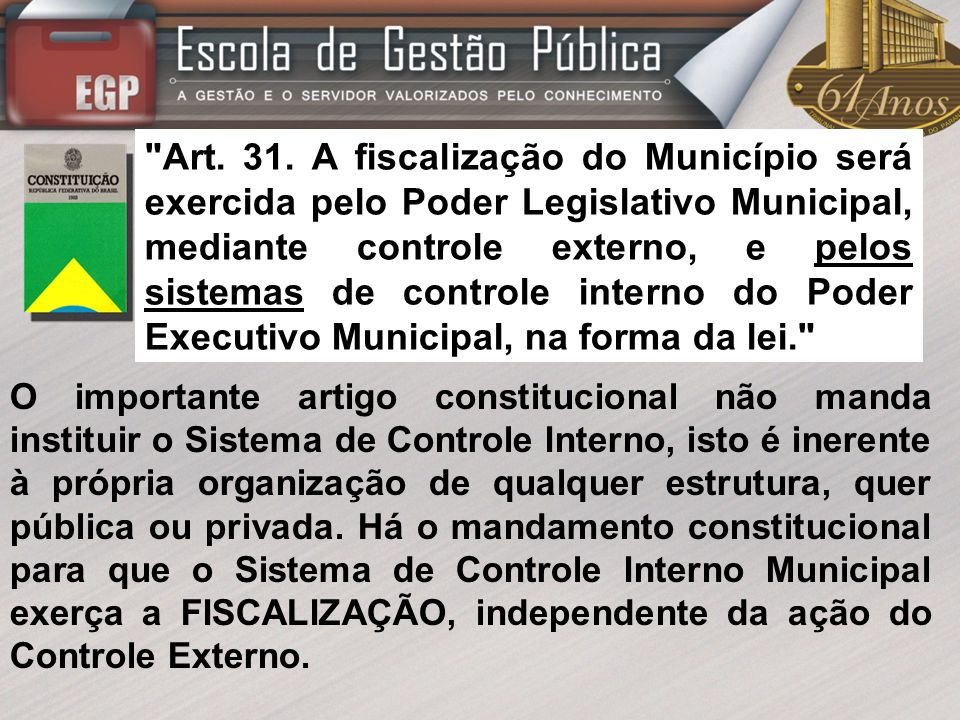Art. 31. A fiscalização do Município será exercida pelo Poder Legislativo Municipal, mediante controle externo, e pelos sistemas de controle interno do Poder Executivo Municipal, na forma da lei.