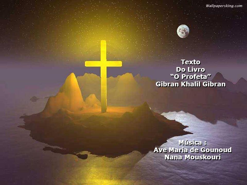 Texto Do Livro O Profeta Gibran Khalil Gibran Música : Ave Maria de Gounoud Nana Mouskouri