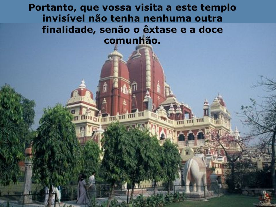 Portanto, que vossa visita a este templo