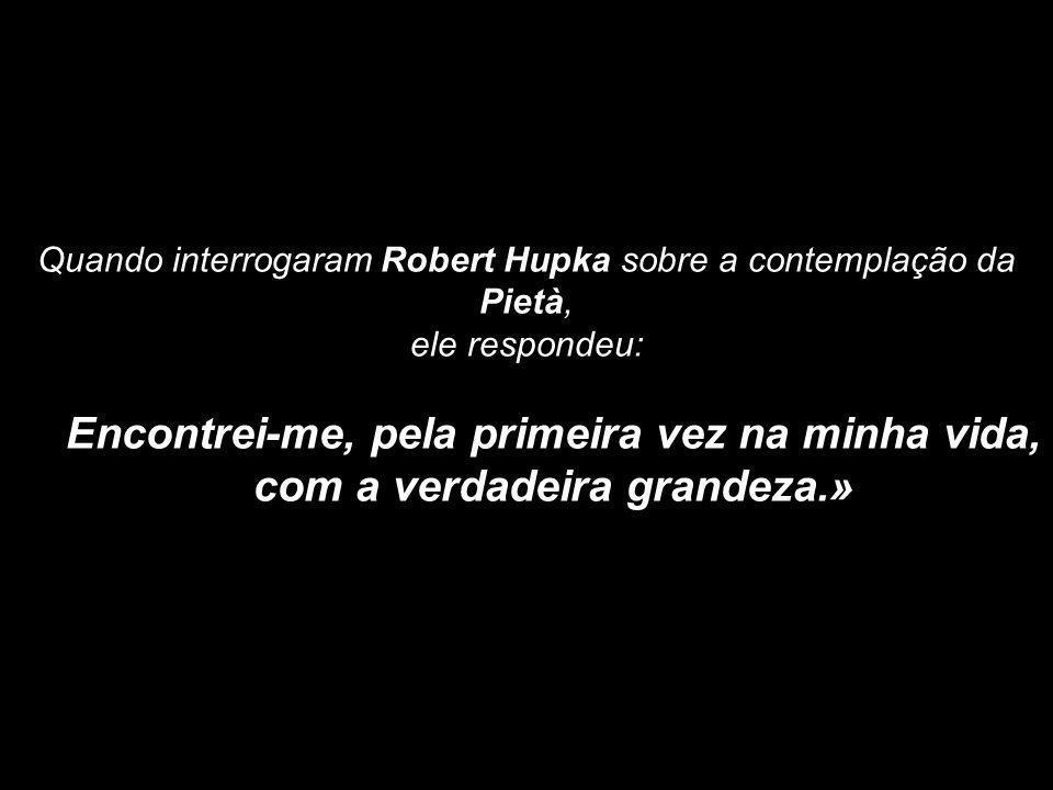 Quando interrogaram Robert Hupka sobre a contemplação da Pietà,