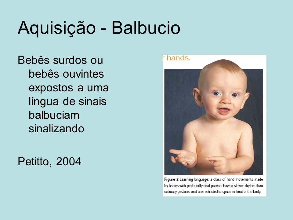 Aquisição - Balbucio Bebês surdos ou bebês ouvintes expostos a uma língua de sinais balbuciam sinalizando.