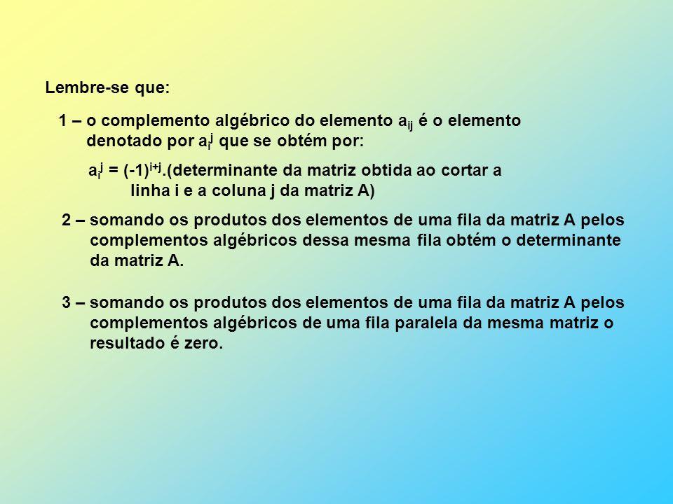 Lembre-se que: 1 – o complemento algébrico do elemento aij é o elemento. denotado por aij que se obtém por: