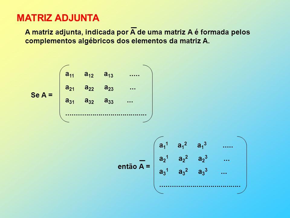 MATRIZ ADJUNTA A matriz adjunta, indicada por A de uma matriz A é formada pelos. complementos algébricos dos elementos da matriz A.