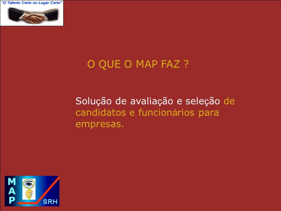 O QUE O MAP FAZ Solução de avaliação e seleção de candidatos e funcionários para empresas.