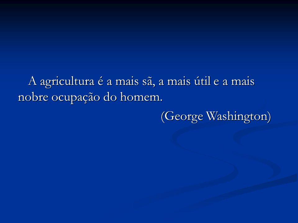 A agricultura é a mais sã, a mais útil e a mais nobre ocupação do homem.