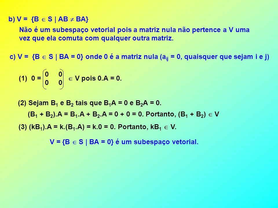 b) V = {B  S | AB  BA} Não é um subespaço vetorial pois a matriz nula não pertence a V uma. vez que ela comuta com qualquer outra matriz.