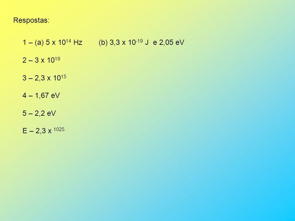 Respostas: 1 – (a) 5 x 1014 Hz (b) 3,3 x 10-19 J e 2,05 eV. 2 – 3 x 1019. 3 – 2,3 x 1015.