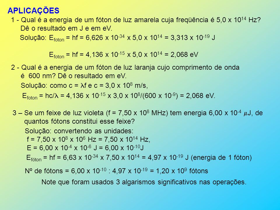 APLICAÇÕES 1 - Qual é a energia de um fóton de luz amarela cuja freqüência é 5,0 x 1014 Hz Dê o resultado em J e em eV.