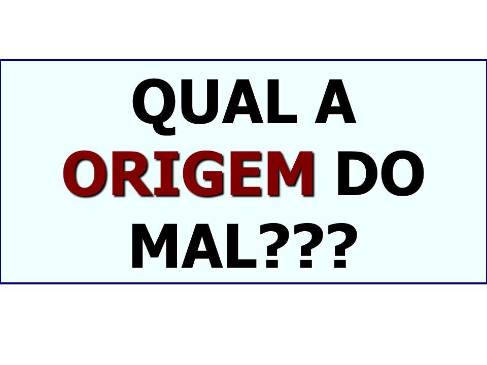 QUAL A ORIGEM DO MAL