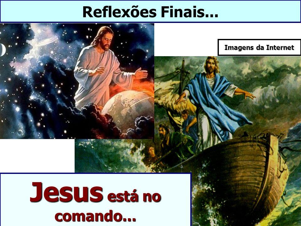 Reflexões Finais... Imagens da Internet Jesus está no comando...