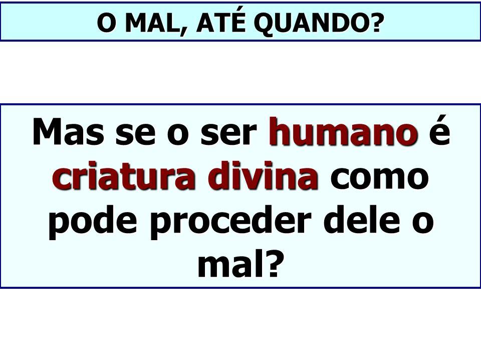 Mas se o ser humano é criatura divina como pode proceder dele o mal