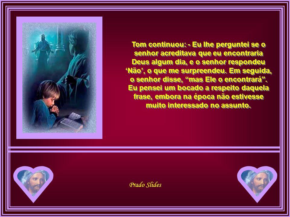 Tom continuou: - Eu lhe perguntei se o senhor acreditava que eu encontraria Deus algum dia, e o senhor respondeu 'Não', o que me surpreendeu.