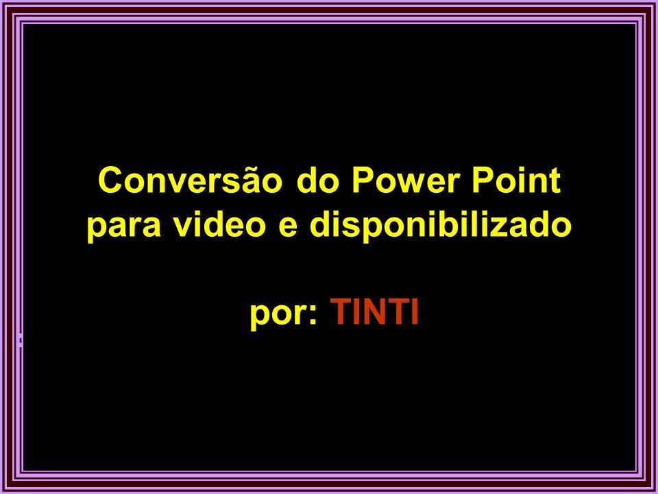 Conversão do Power Point para video e disponibilizado por: TINTI