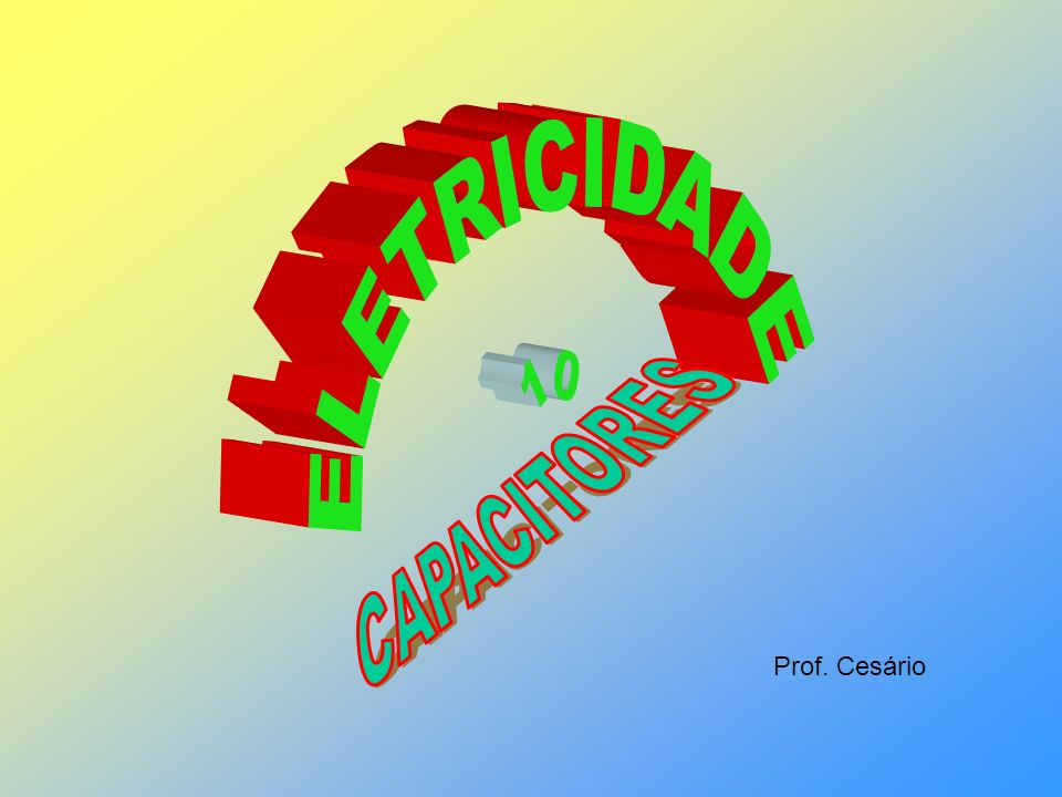 ELETRICIDADE 10 CAPACITORES Prof. Cesário