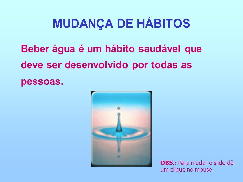 MUDANÇA DE HÁBITOS Beber água é um hábito saudável que deve ser desenvolvido por todas as pessoas.
