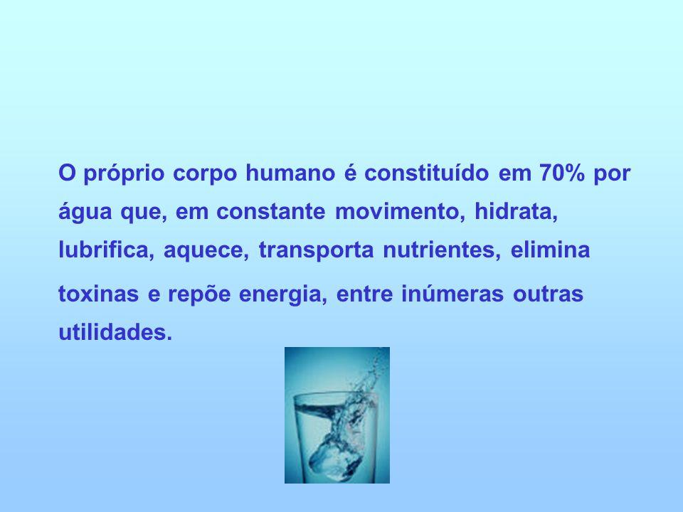 O próprio corpo humano é constituído em 70% por água que, em constante movimento, hidrata, lubrifica, aquece, transporta nutrientes, elimina
