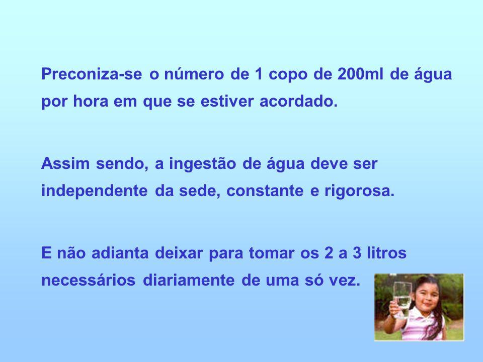 Preconiza-se o número de 1 copo de 200ml de água por hora em que se estiver acordado.