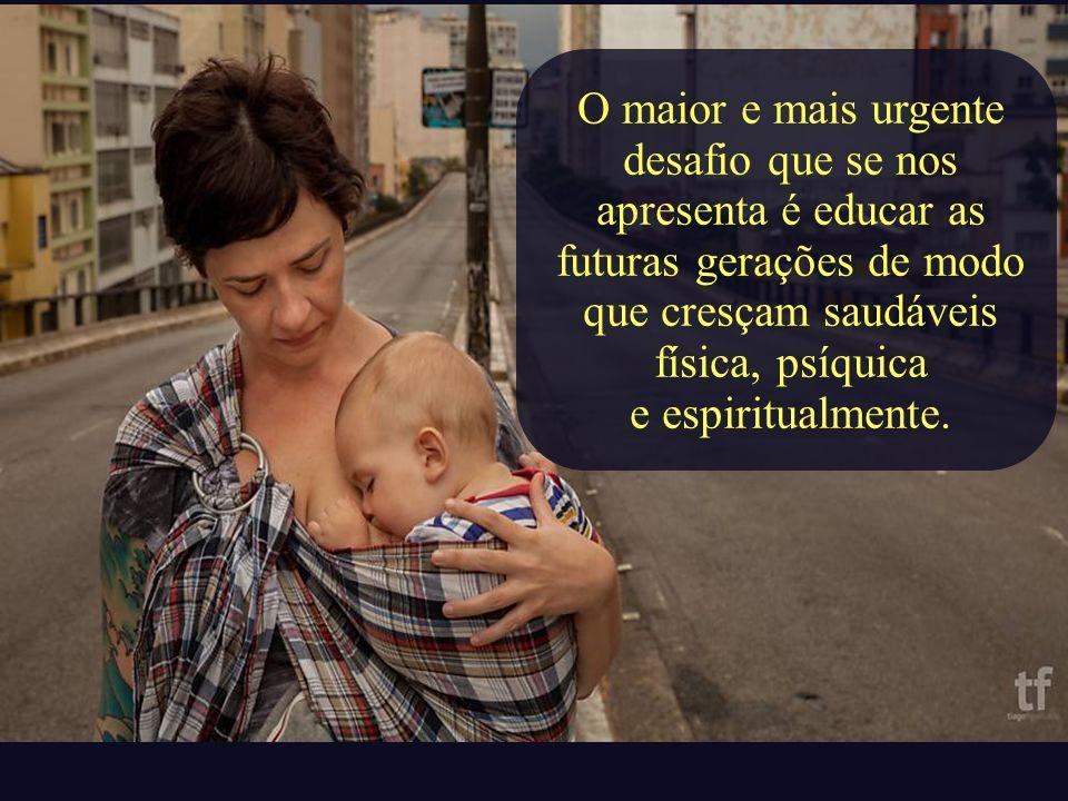 O maior e mais urgente desafio que se nos apresenta é educar as futuras gerações de modo que cresçam saudáveis física, psíquica