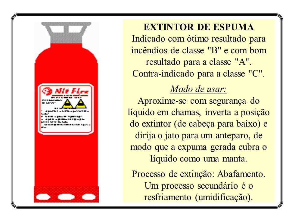 EXTINTOR DE ESPUMA Indicado com ótimo resultado para incêndios de classe B e com bom resultado para a classe A . Contra-indicado para a classe C .