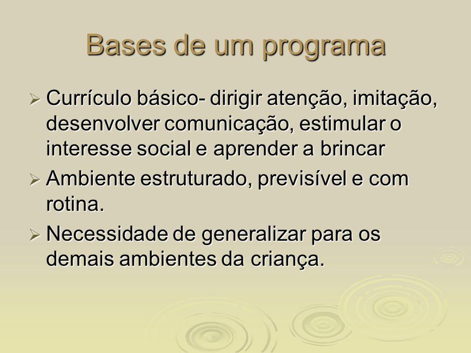 Bases de um programa Currículo básico- dirigir atenção, imitação, desenvolver comunicação, estimular o interesse social e aprender a brincar.