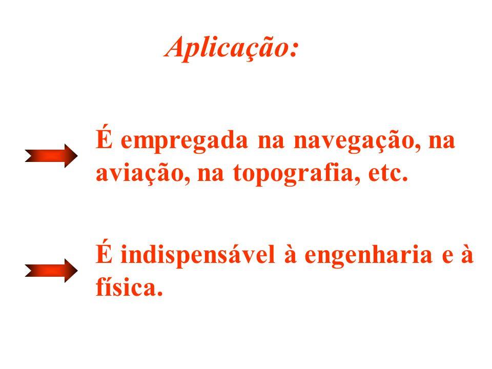 Aplicação: É empregada na navegação, na aviação, na topografia, etc.