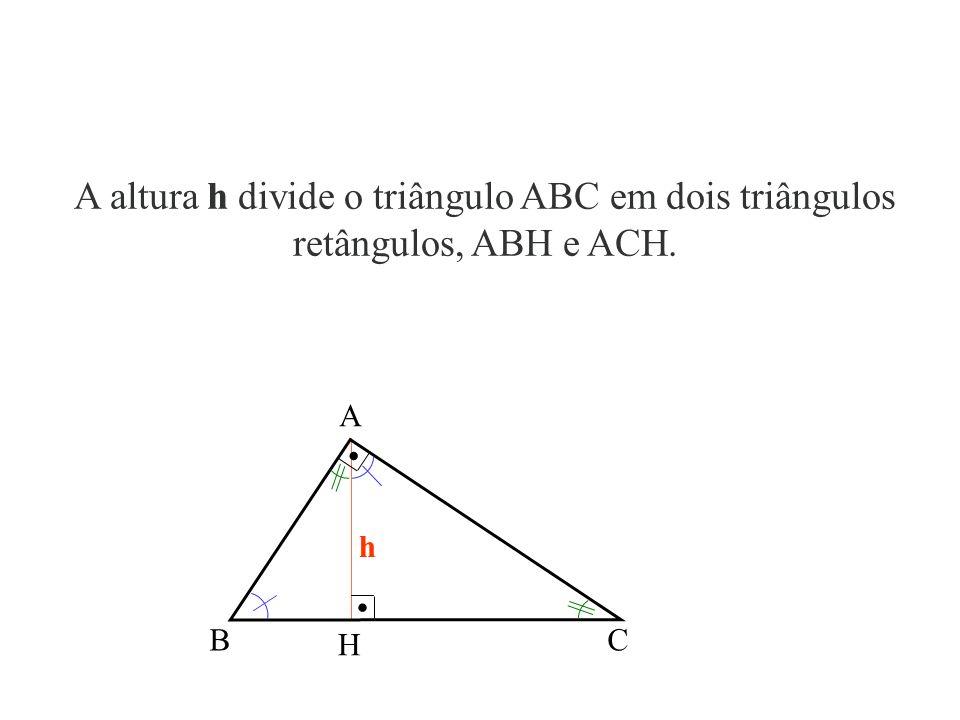 A altura h divide o triângulo ABC em dois triângulos retângulos, ABH e ACH.