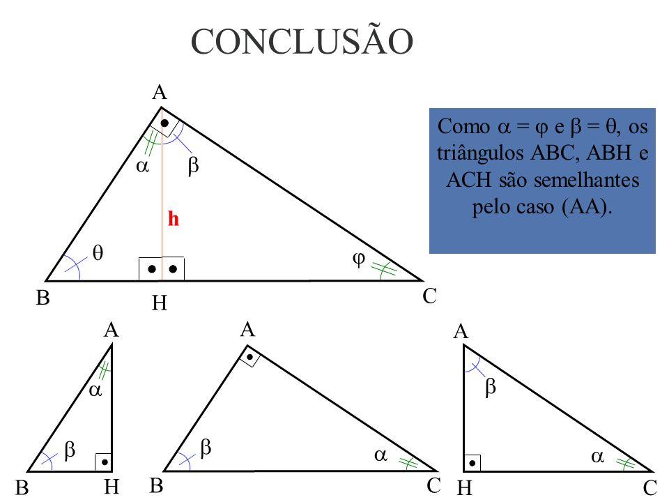 CONCLUSÃO A. Como  =  e  = , os triângulos ABC, ABH e ACH são semelhantes pelo caso (AA).  
