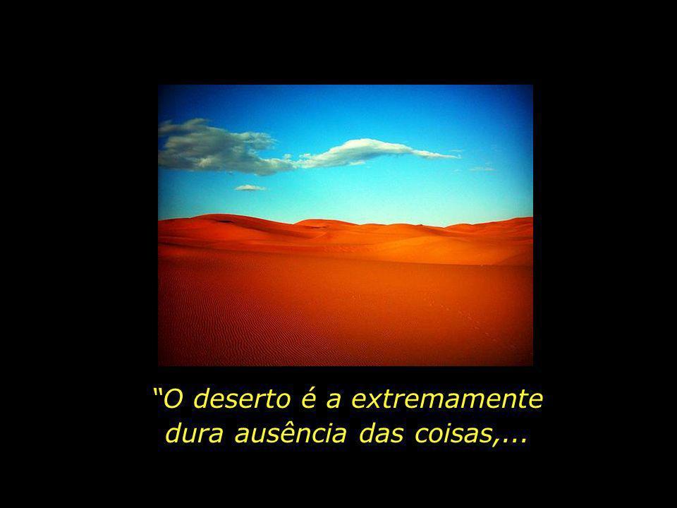 O deserto é a extremamente dura ausência das coisas,...