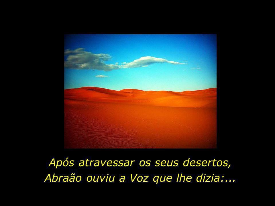 Após atravessar os seus desertos, Abraão ouviu a Voz que lhe dizia:...