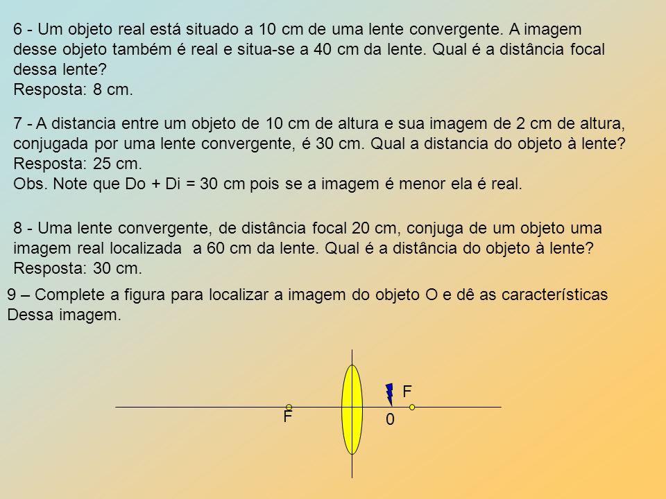 6 - Um objeto real está situado a 10 cm de uma lente convergente